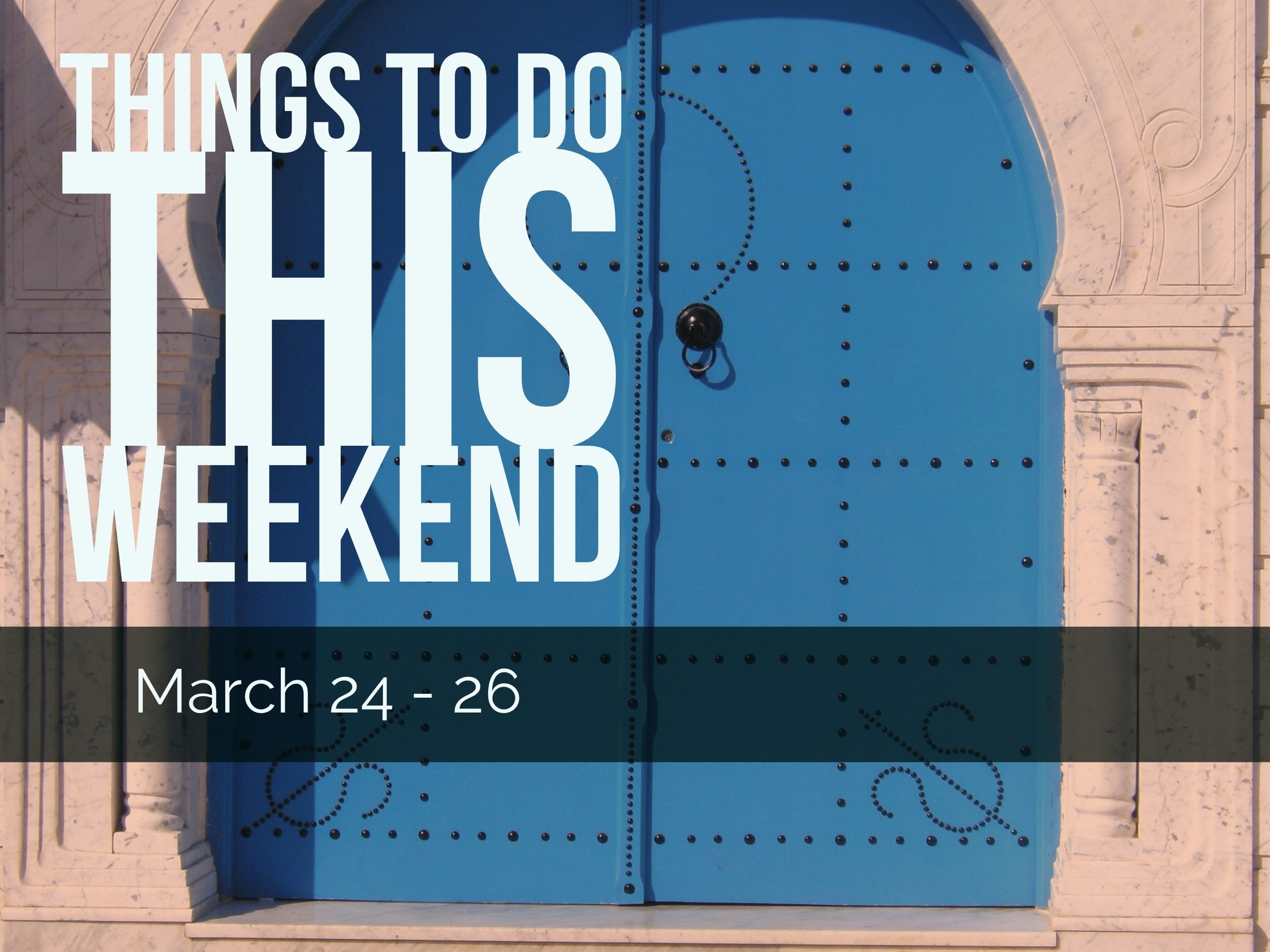 Things To Do This Weekend – March 24 -27